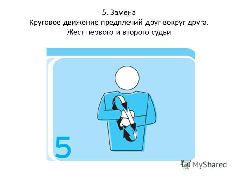 5. Замена Круговое движение предплечий друг вокруг друга. Жест первого и второго судьи