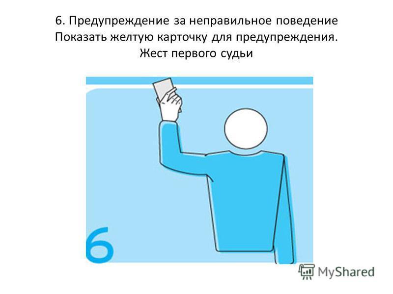 6. Предупреждение за неправильное поведение Показать желтую карточку для предупреждения. Жест первого судьи
