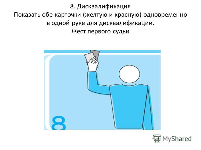 8. Дисквалификация Показать обе карточки (желтую и красную) одновременно в одной руке для дисквалификации. Жест первого судьи