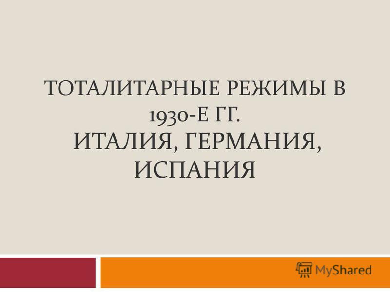 ТОТАЛИТАРНЫЕ РЕЖИМЫ В 1930- Е ГГ. ИТАЛИЯ, ГЕРМАНИЯ, ИСПАНИЯ