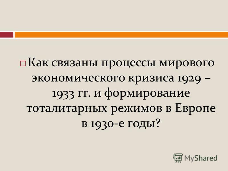 Как связаны процессы мирового экономического кризиса 1929 – 1933 гг. и формирование тоталитарных режимов в Европе в 1930- е годы ?