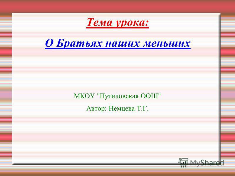 Тема урока: О Братьях наших меньших МКОУ Путиловская ООШ Автор: Немцева Т.Г.
