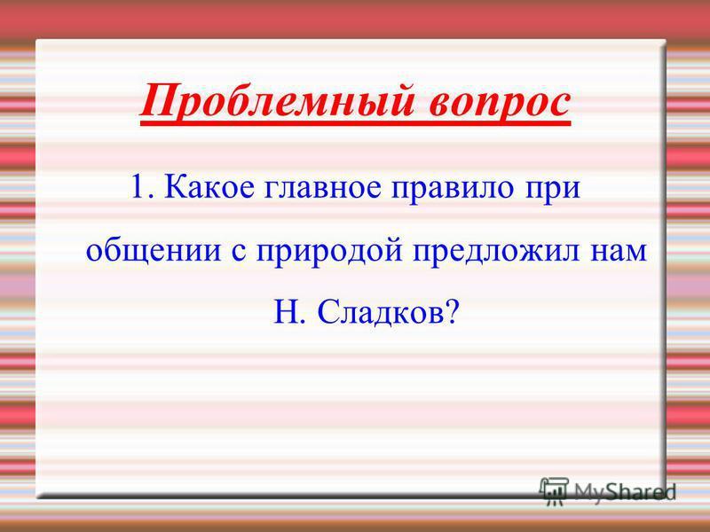 Проблемный вопрос 1. Какое главное правило при общении с природой предложил нам Н. Сладков?