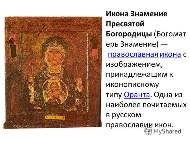 Икона Знамение Пресвятой Богородицы (Богомат ерь Знамение) православная икона с изображением, принадлежащим к иконописному типу Оранта. Одна из наиболее почитаемых в русском православии икон.православная икона Оранта