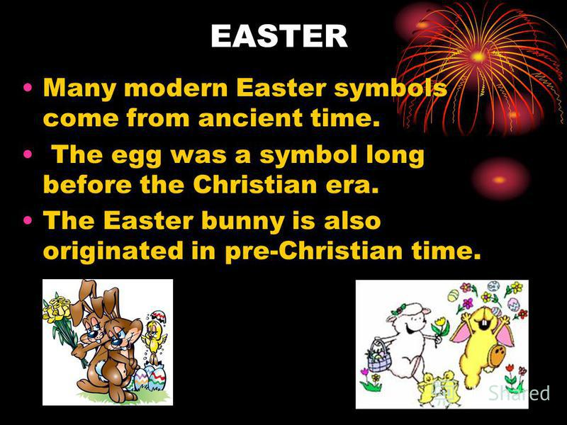 EASTER Many modern Easter symbols come from ancient time. The egg was a symbol long before the Christian era. The Easter bunny is also originated in pre-Christian time.