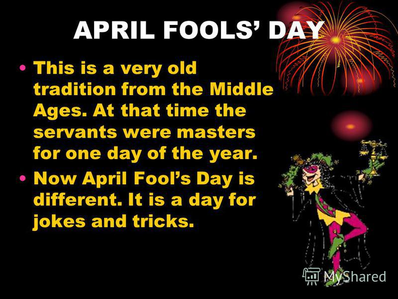 APRIL FOOLS DAY This is a very old tradition from the Middle Ages. At that time the servants were masters for one day of the year. Now April Fools Day is different. It is a day for jokes and tricks.