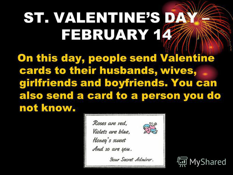 ST. VALENTINES DAY – FEBRUARY 14 On this day, people send Valentine cards to their husbands, wives, girlfriends and boyfriends. You can also send a card to a person you do not know.