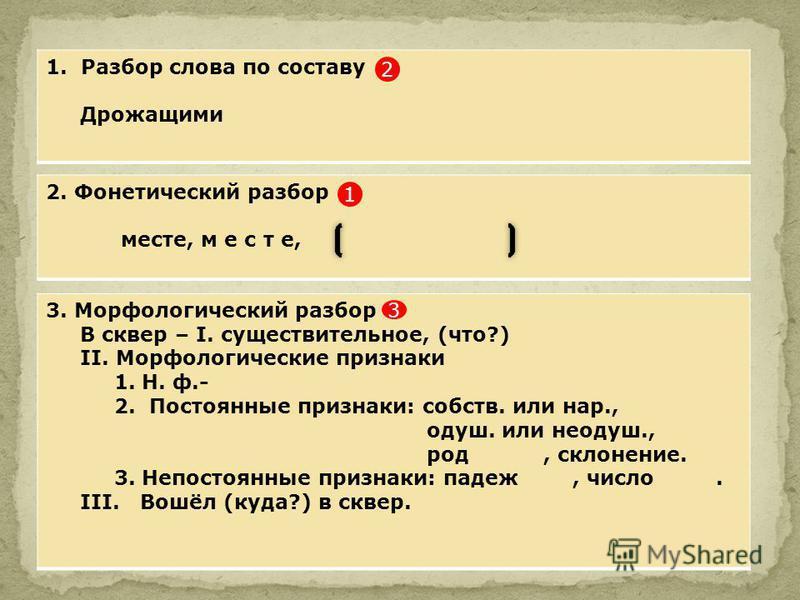 1. Разбор слова по составу Дролежащими 2. Фонетический разбор месте, м е с т е, 3. Морфологический разбор В сквер – I. существительное, (что?) II. Морфологические признаки 1. Н. ф.- 2. Постоянные признаки: собств. или нар., одуш. или неодуш., род, ск