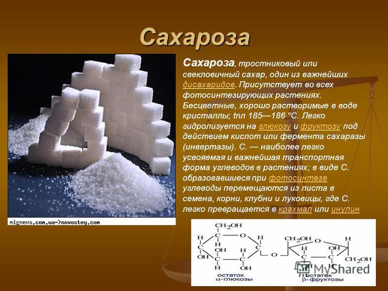 Сахароза Сахароза, тростниковый или свекловичный сахар, один из важнейших дисахаридов. Присутствует во всех фотосинтезирующих растениях. Бесцветные, хорошо растворимые в воде кристаллы; tnt 185186 °С. Легко гидролизуется на глюкозу и фруктозу под дей