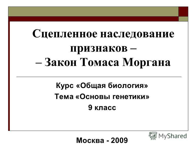 Сцепленное наследование признаков – – Закон Томаса Моргана Курс «Общая биология» Тема «Основы генетики» 9 класс Москва - 2009
