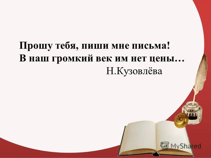 Прошу тебя, пиши мне письма! В наш громкий век им нет цены… Н.Кузовлёва