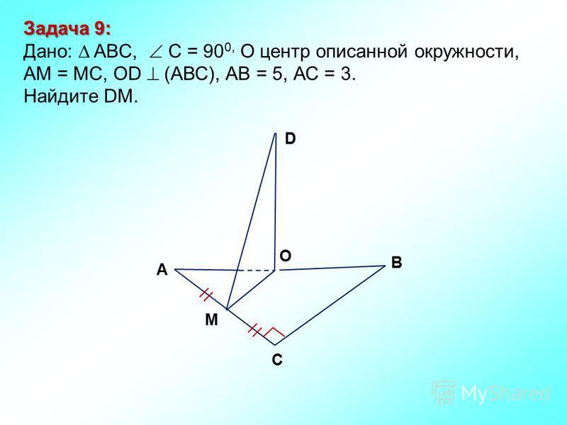 Задача 9: Дано: ABC, С = 90 0, О центр описанной окружности, АМ = МС, ОD (АВС), АВ = 5, АС = 3. Найдите DM. М D В С А O