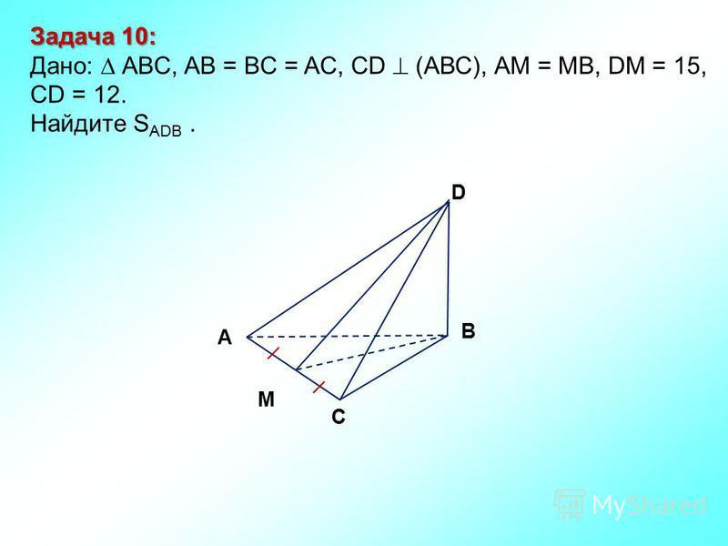 Задача 10: Дано: АBC, AB = BC = AC, CD (АВС), АM = MB, DM = 15, CD = 12. Найдите S ADB. М D В С А
