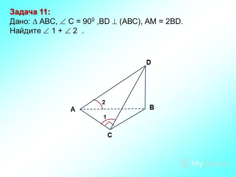 Задача 11: Дано: АBC, C = 90 0,BD (АВС), АM = 2BD. Найдите 1 + 2. D В С А 2 1