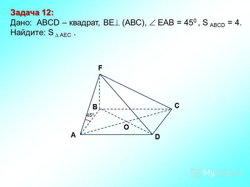 D В С А F O 45 0 Задача 12: Дано: АBCD – квадрат, ВЕ (АВС), ЕАВ = 45 0, S ABCD = 4. Найдите: S AEC.