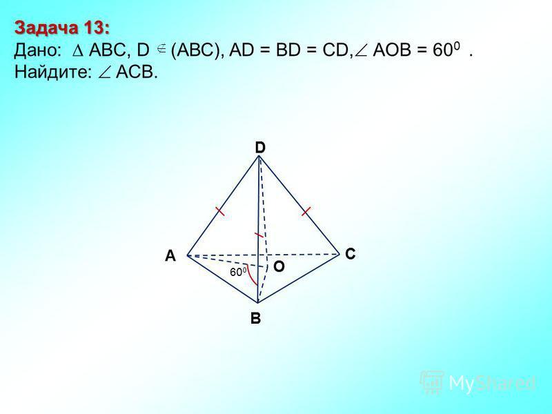 Задача 13: Дано: АBC, D (АВС), AD = BD = CD, АOВ = 60 0. Найдите: ACB. D В С А 60 0 O