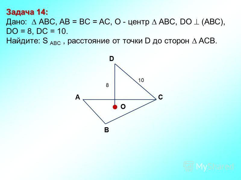 Задача 14: Дано: АBC, AB = BC = AC, О - центр АBC, DO (АВС), DО = 8, DC = 10. Найдите: S ABC, расстояние от точки D до сторон ACB. D В СА O 10 8