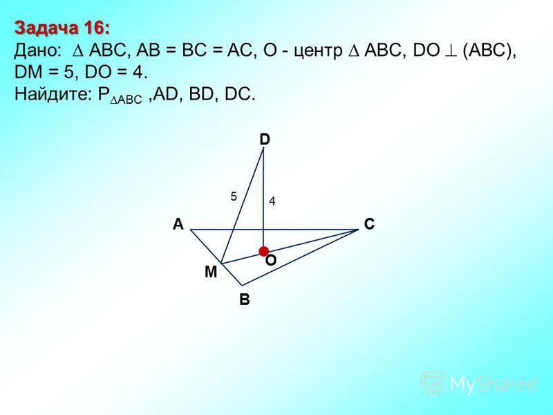 Задача 16: Дано: АBC, AB = BC = AC, О - центр АBC, DO (АВС), DM = 5, DO = 4. Найдите: P ABC,AD, BD, DC. D В СА O 4 5 M