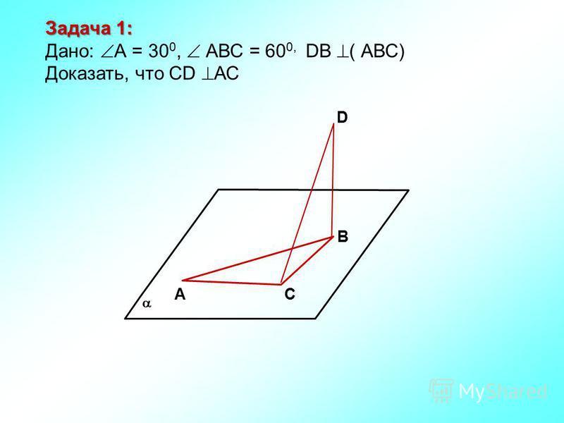 АС В D Задача 1: Дано: А = 30 0, АВС = 60 0, DВ ( АВС) Доказать, что СD АС