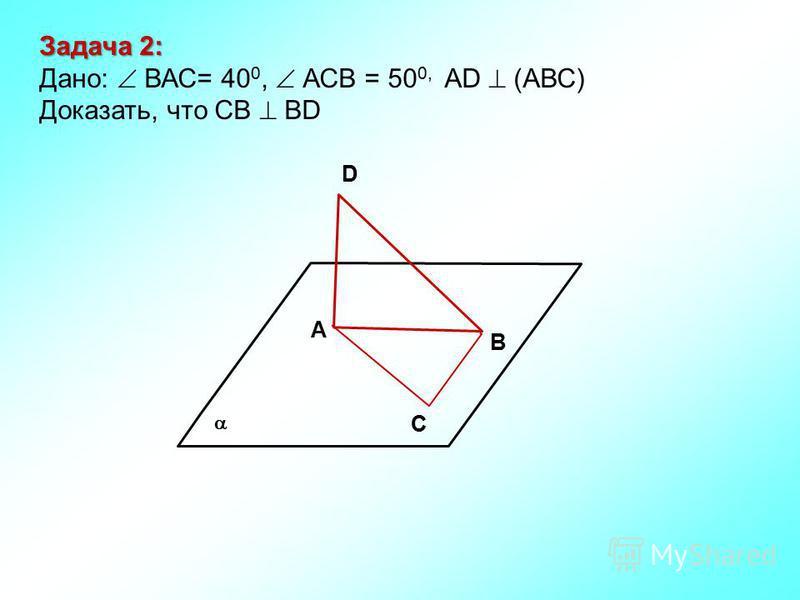 В D А С Задача 2: Дано: ВАС= 40 0, АСВ = 50 0, АD (АВС) Доказать, что СВ ВD