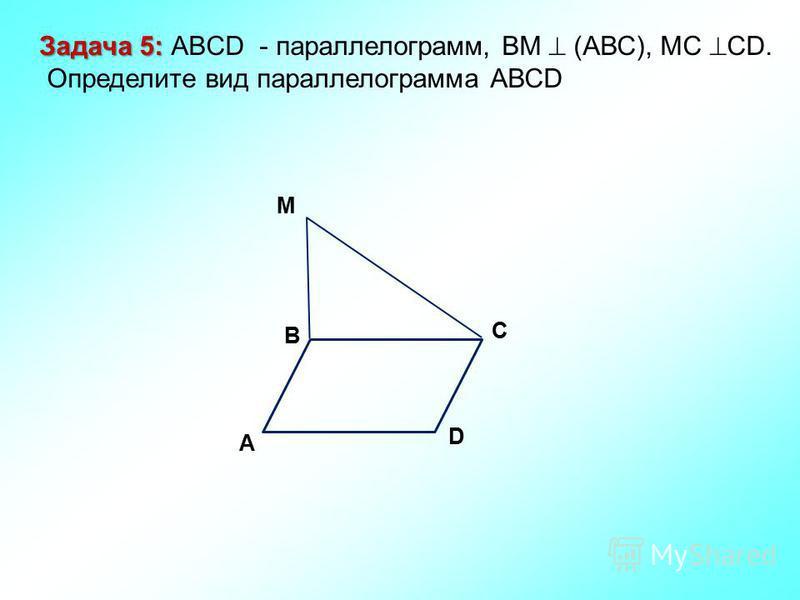 M D C A B Задача 5: Задача 5: ABCD - параллелограмм, ВМ (АВС), МС СD. Определите вид параллелограмма АВСD