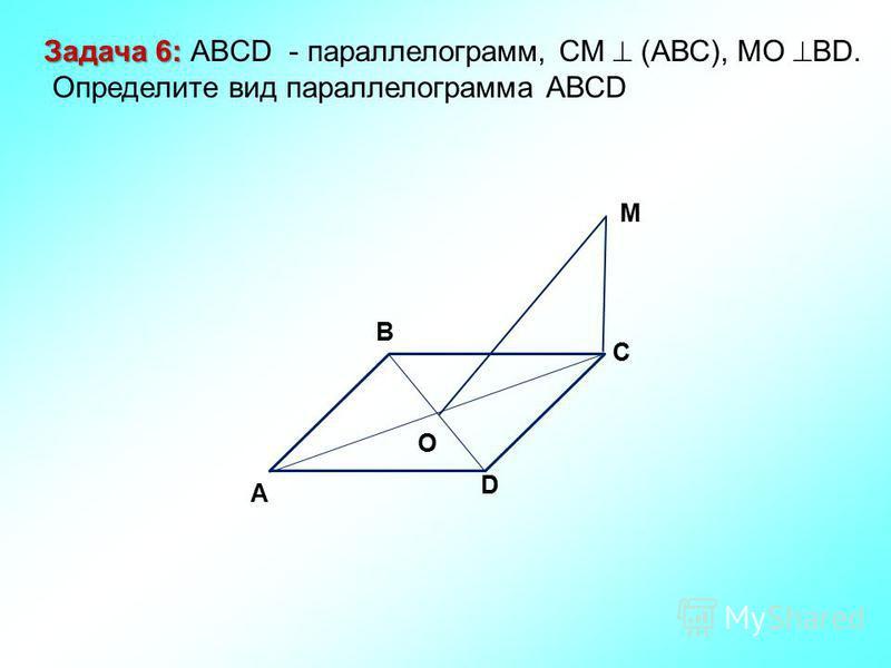M C D O A B Задача 6: Задача 6: ABCD - параллелограмм, СМ (АВС), МО ВD. Определите вид параллелограмма АВСD