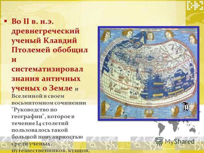 Во II в. н.э. древнегреческий ученый Клавдий Птолемей обобщил и систематизировал знания античных ученых о Земле и Вселенной в своем восьмитомном сочинении