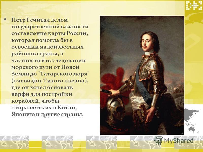 Петр I считал делом государственной важности составление карты России, которая помогла бы в освоении малоизвестных районов страны, в частности в исследовании морского пути от Новой Земли до