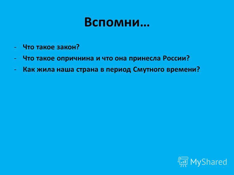 Вспомни… -Что такое закон? -Что такое опричнина и что она принесла России? -Как жила наша страна в период Смутного времени?