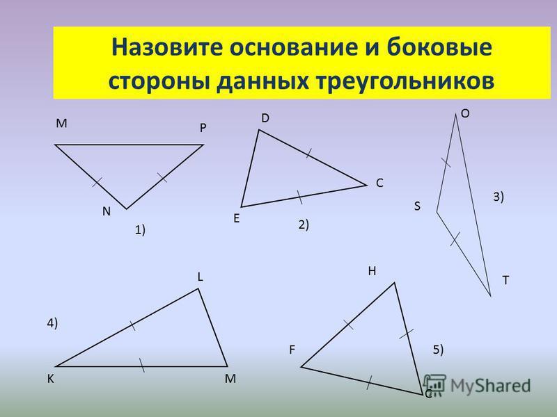 Назовите основание и боковые стороны данных треугольников 1)1) Р М N D C E 2) O S T 3)3) 4)4) KM L 5) H F C