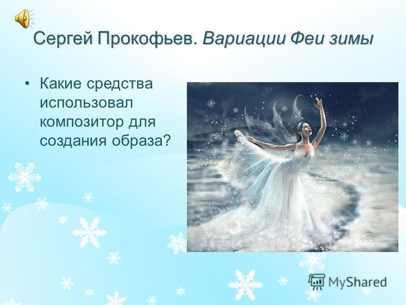 Сергей Прокофьев. Вариации Феи зимы Какие средства использовал композитор для создания образа?