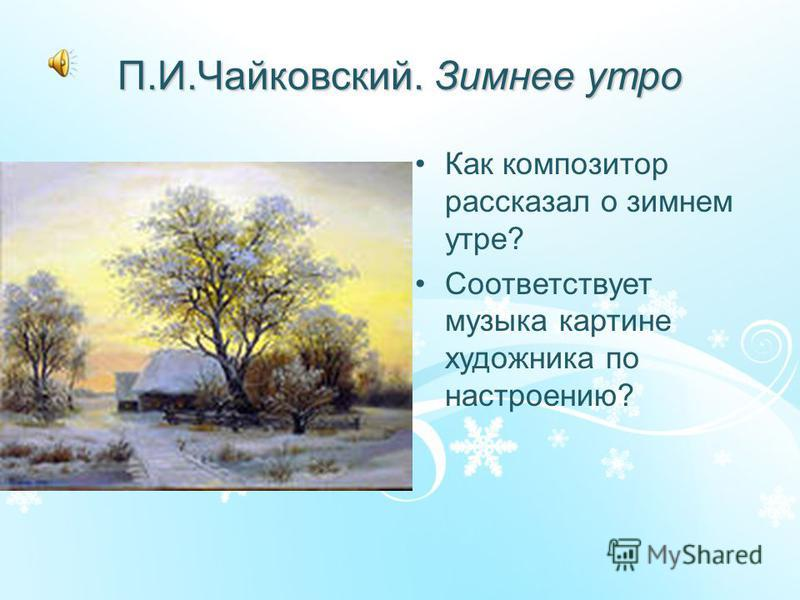 П.И.Чайковский. Зимнее утро Как композитор рассказал о зимнем утре? Соответствует музыка картине художника по настроению?