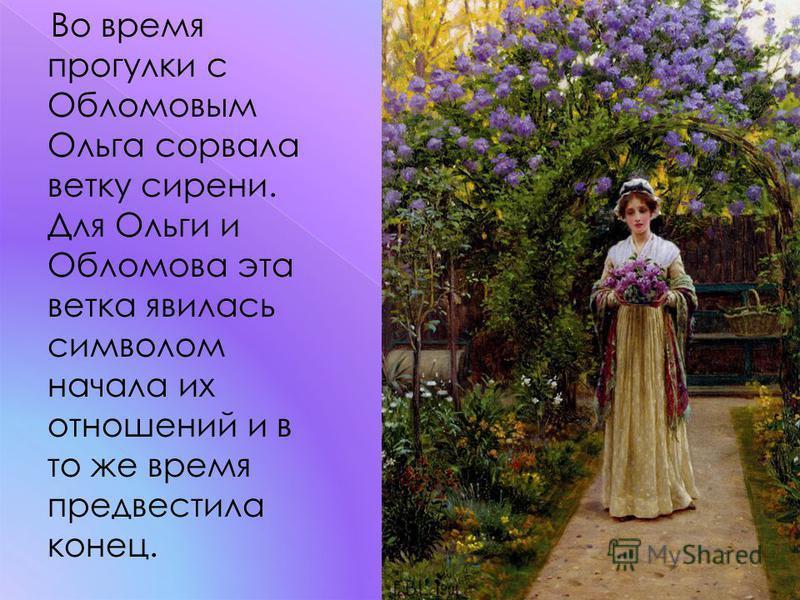 Во время прогулки с Обломовым Ольга сорвала ветку сирени. Для Ольги и Обломова эта ветка явилась символом начала их отношений и в то же время предвестила конец.