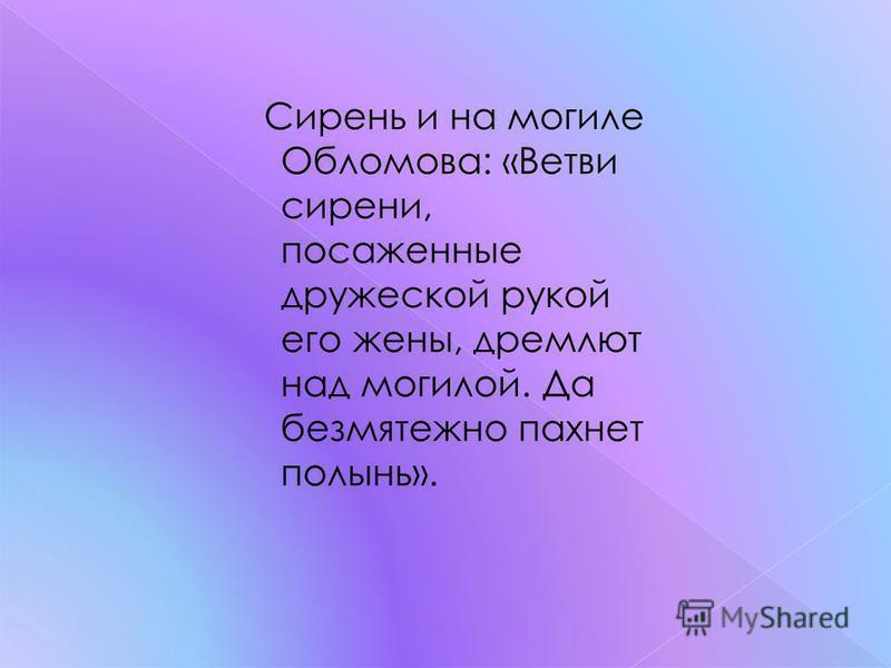 Сирень и на могиле Обломова: «Ветви сирени, посаженные дружеской рукой его жены, дремлют над могилой. Да безмятежно пахнет полынь».