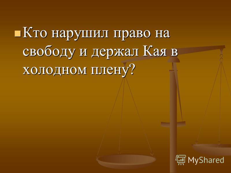 Кто нарушил право на свободу и держал Кая в холодном плену? Кто нарушил право на свободу и держал Кая в холодном плену?