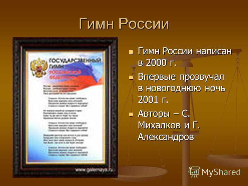 Гимн России Гимн России написан в 2000 г. Впервые прозвучал в новогоднюю ночь 2001 г. Авторы – С. Михалков и Г. Александров