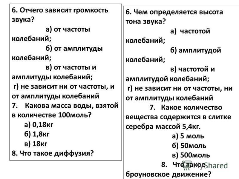 6. Отчего зависит громкость звука? а) от частоты колебаний; б) от амплитуды колебаний; в) от частоты и амплитуды колебаний; г) не зависит ни от частоты, и от амплитуды колебаний 7. Какова масса воды, взятой в количестве 100 моль? а) 0,18 кг б) 1,8 кг