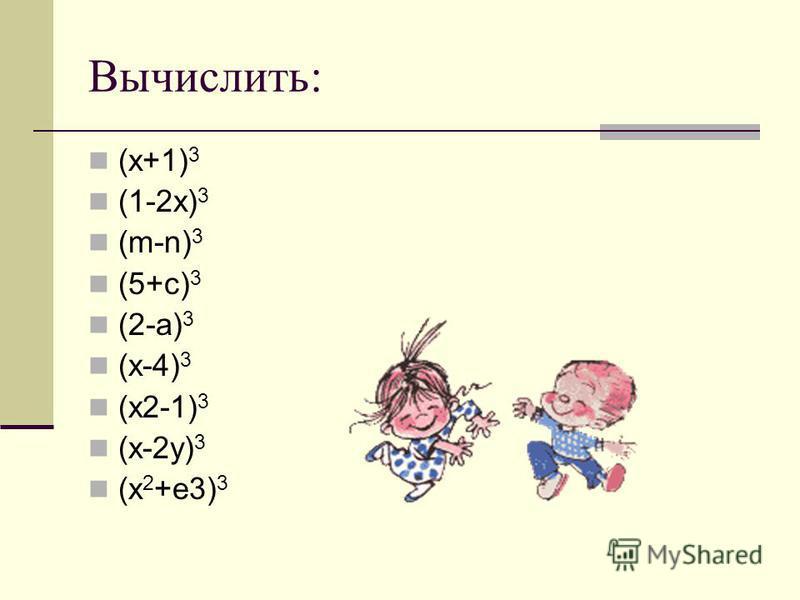 Вычислить: (x+1) 3 (1-2x) 3 (m-n) 3 (5+c) 3 (2-a) 3 (x-4) 3 (x2-1) 3 (x-2y) 3 (x 2 +e3) 3