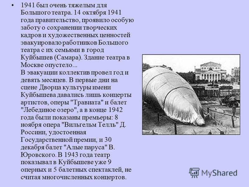 1941 был очень тяжелым для Большого театра. 14 октября 1941 года правительство, проявило особую заботу о сохранении творческих кадров и художественных ценностей эвакуировало работников Большого театра с их семьями в город Куйбышев (Самара). Здание те
