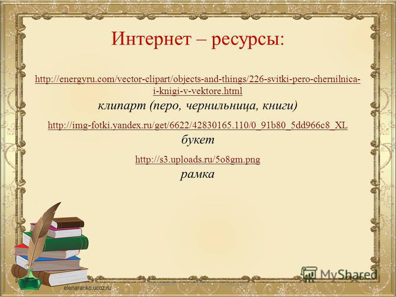 Интернет – ресурсы: http://energyru.com/vector-clipart/objects-and-things/226-svitki-pero-chernilnica- i-knigi-v-vektore.html клипарт (перо, чернильница, книги) http://img-fotki.yandex.ru/get/6622/42830165.110/0_91b80_5dd966c8_XL букет http://s3.uplo