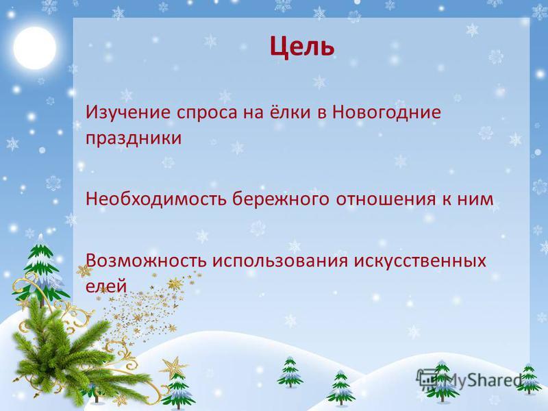 Цель Изучение спроса на ёлки в Новогодние праздники Необходимость бережного отношения к ним Возможность использования искусственных елей