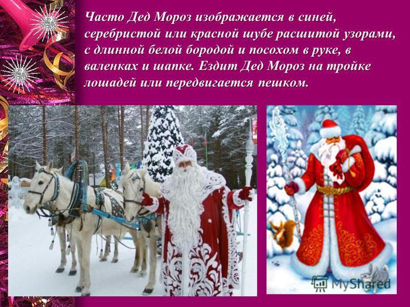 Часто Дед Мороз изображается в синей, серебристой или красной шубе расшитой узорами, с длинной белой бородой и посохом в руке, в валенках и шапке. Ездит Дед Мороз на тройке лошадей или передвигается пешком.