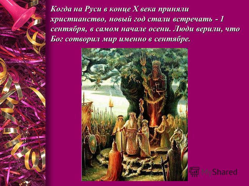 Когда на Руси в конце Х века приняли христианство, новый год стали встречать - 1 сентября, в самом начале осени. Люди верили, что Бог сотворил мир именно в сентябре.