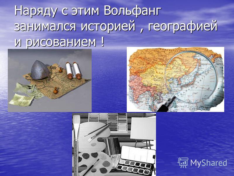 Наряду с этим Вольфанг занимался историей, географией и рисованием !