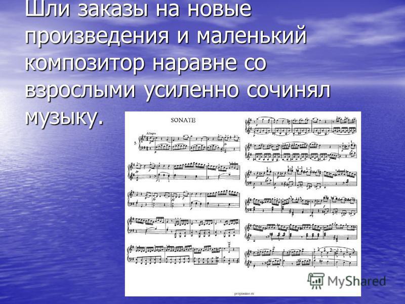 Шли заказы на новые произведения и маленький композитор наравне со взрослыми усиленно сочинял музыку.