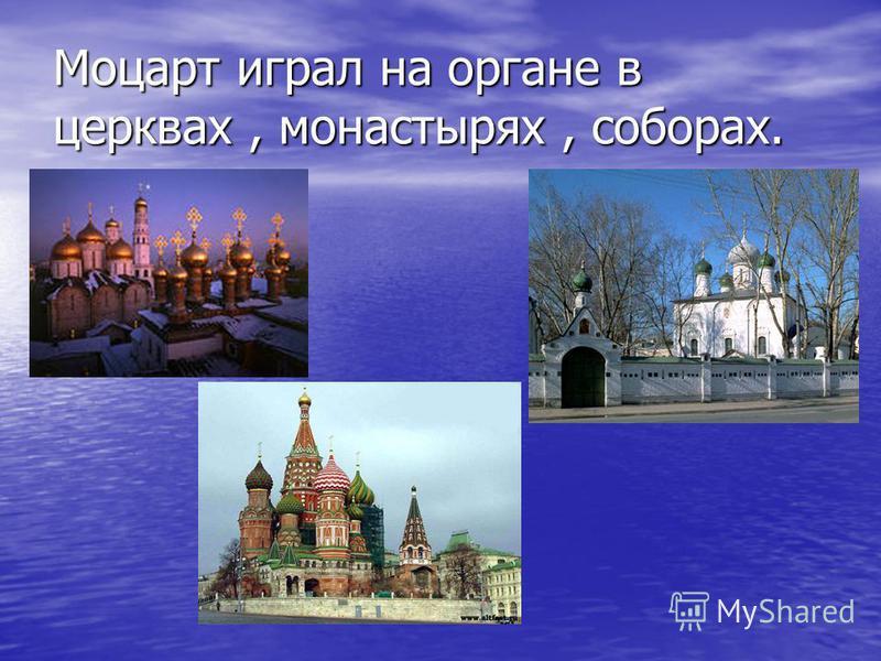Моцарт играл на органе в церквах, монастырях, соборах.