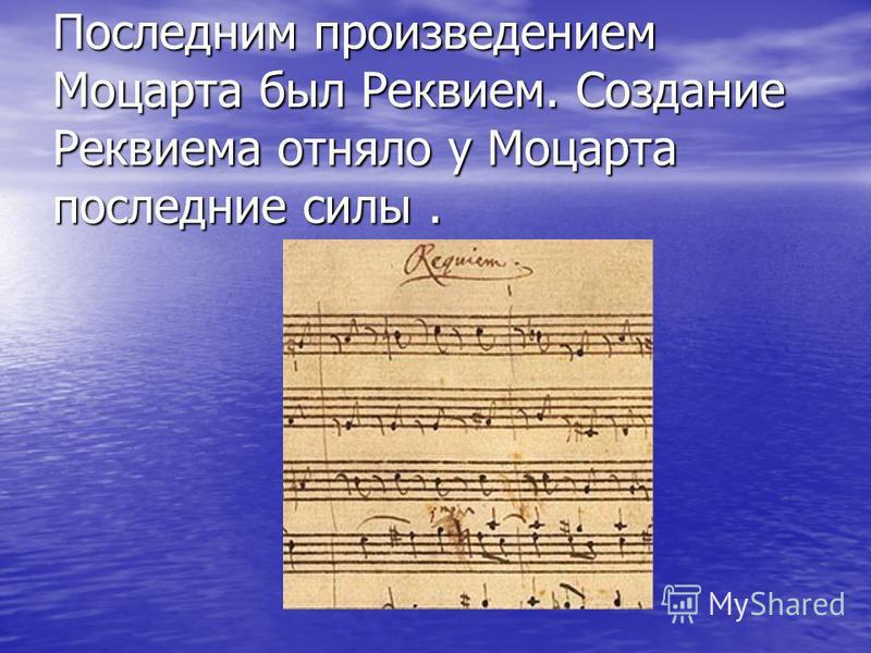 Последним произведением Моцарта был Реквием. Создание Реквиема отняло у Моцарта последние силы.
