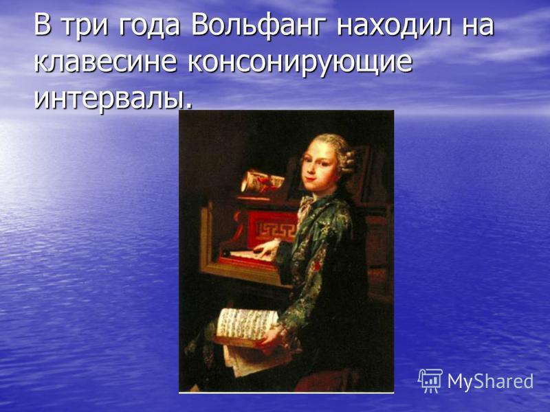 В три года Вольфанг находил на клавесине консонирующие интервалы.