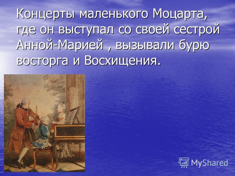 Концерты маленького Моцарта, где он выступал со своей сестрой Анной-Марией, вызывали бурю восторга и Восхищения.