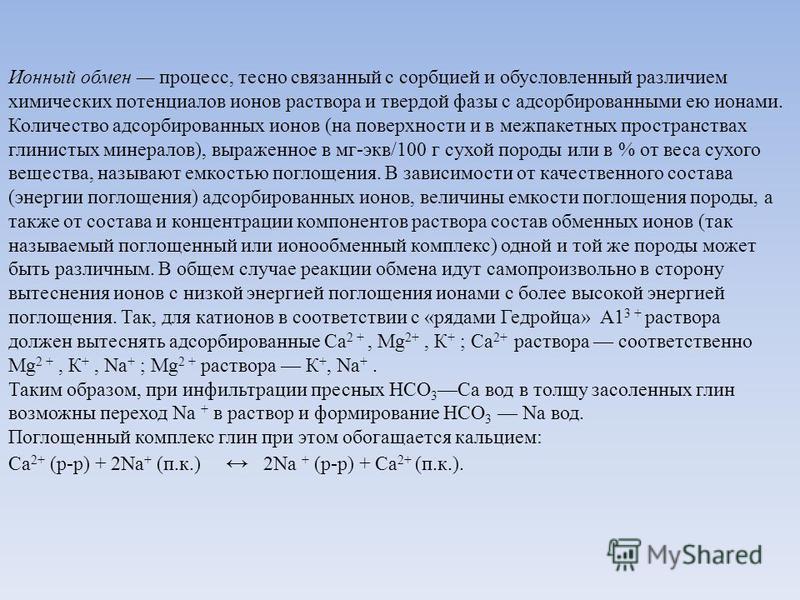Ионный обмен процесс, тесно связанный с сорбцией и обусловленный различием химических потенциалов ионов раствора и твердой фазы с адсорбированными ею ионами. Количество адсорбированных ионов (на поверхности и в межпакетных пространствах глинистых мин